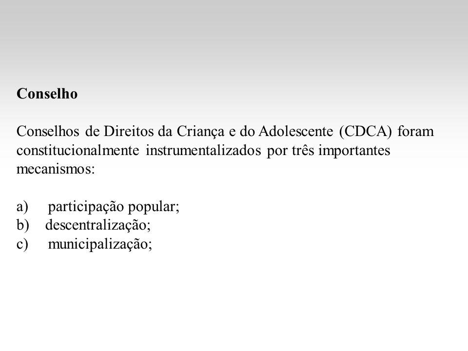 Conselho Conselhos de Direitos da Criança e do Adolescente (CDCA) foram constitucionalmente instrumentalizados por três importantes mecanismos: a) participação popular; b) descentralização; c) municipalização;