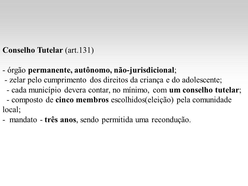 Conselho Tutelar (art.131) - órgão permanente, autônomo, não-jurisdicional; - zelar pelo cumprimento dos direitos da criança e do adolescente; - cada
