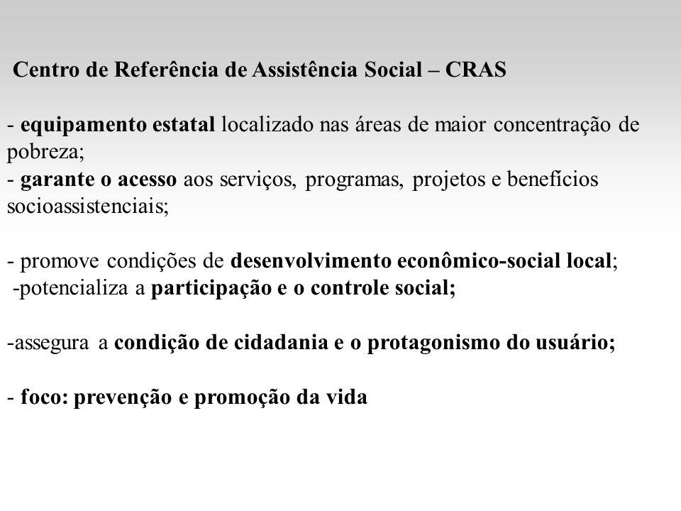 Centro de Referência de Assistência Social – CRAS - equipamento estatal localizado nas áreas de maior concentração de pobreza; - garante o acesso aos