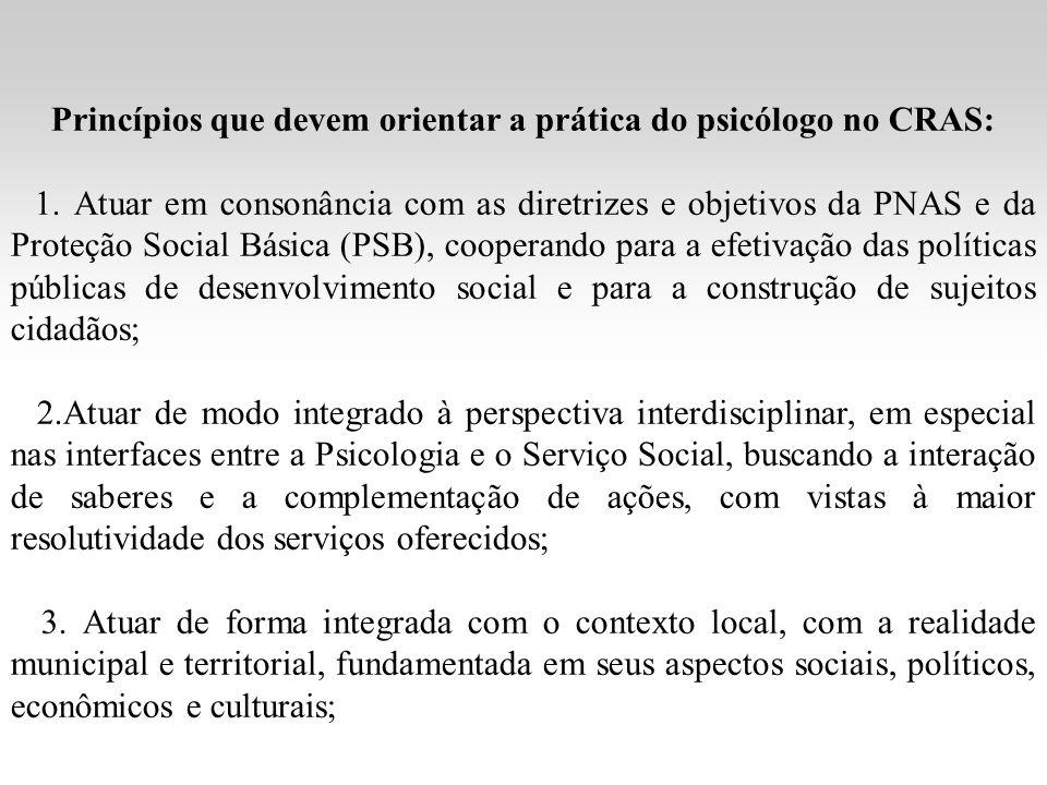Princípios que devem orientar a prática do psicólogo no CRAS: 1. Atuar em consonância com as diretrizes e objetivos da PNAS e da Proteção Social Básic
