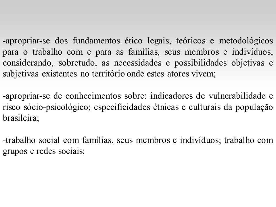 -apropriar-se dos fundamentos ético legais, teóricos e metodológicos para o trabalho com e para as famílias, seus membros e indivíduos, considerando,
