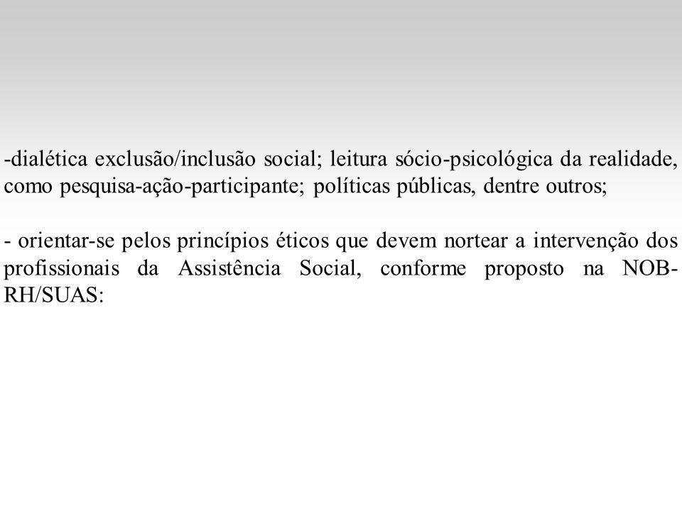 -dialética exclusão/inclusão social; leitura sócio-psicológica da realidade, como pesquisa-ação-participante; políticas públicas, dentre outros; - orientar-se pelos princípios éticos que devem nortear a intervenção dos profissionais da Assistência Social, conforme proposto na NOB- RH/SUAS: