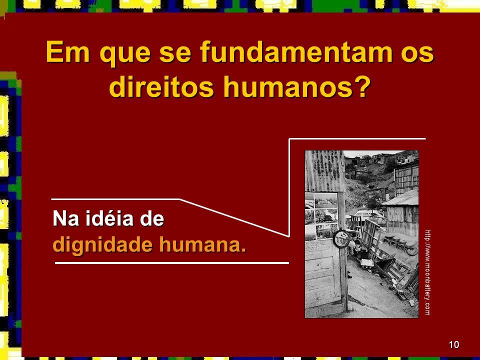 10 Em que se fundamentam os direitos humanos.Na idéia de dignidade humana.