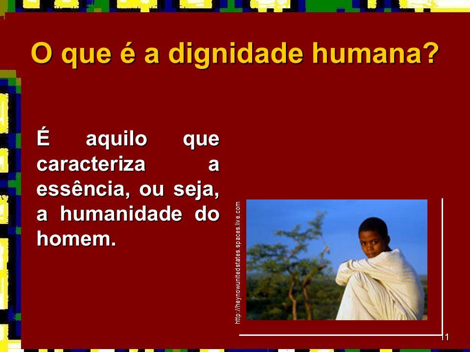 11 O que é a dignidade humana.É aquilo que caracteriza a essência, ou seja, a humanidade do homem.