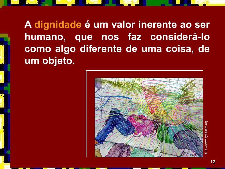 12 A dignidade é um valor inerente ao ser humano, que nos faz considerá-lo como algo diferente de uma coisa, de um objeto.