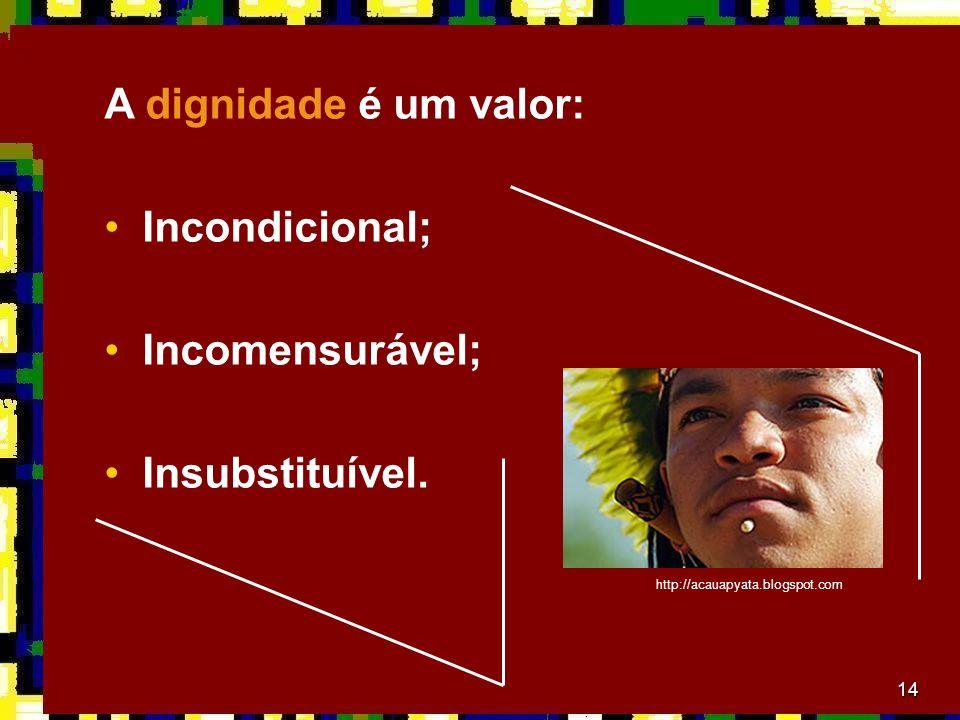 14 A dignidade é um valor: Incondicional; Incomensurável; Insubstituível.