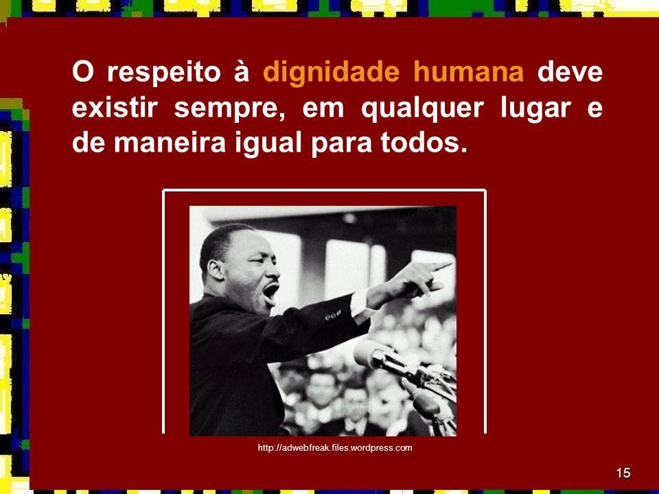 15 O respeito à dignidade humana deve existir sempre, em qualquer lugar e de maneira igual para todos.