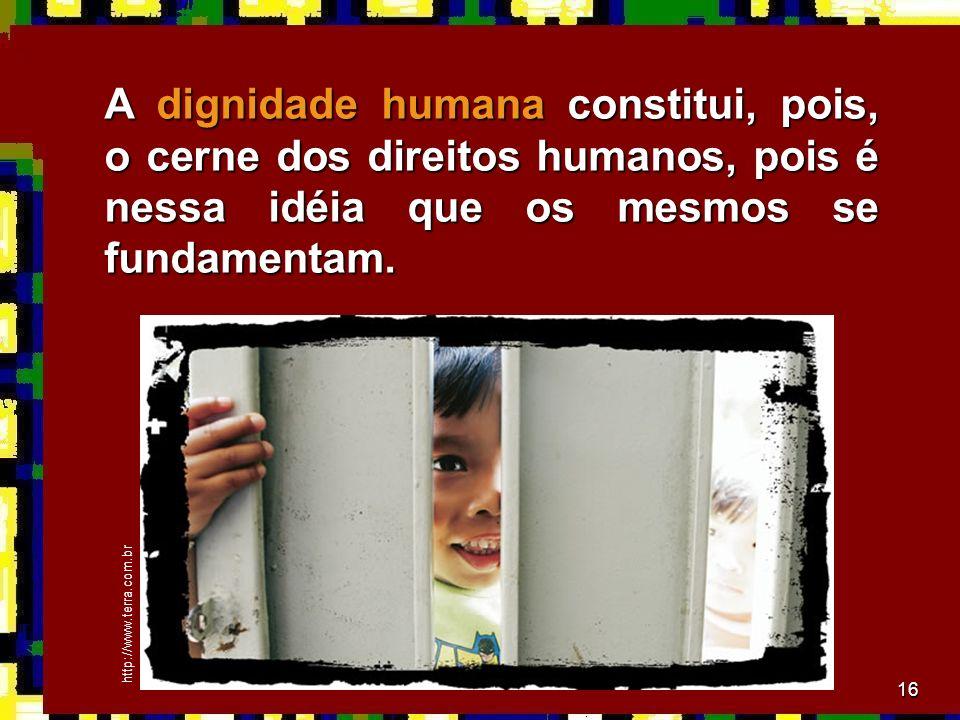 16 A dignidade humana constitui, pois, o cerne dos direitos humanos, pois é nessa idéia que os mesmos se fundamentam.