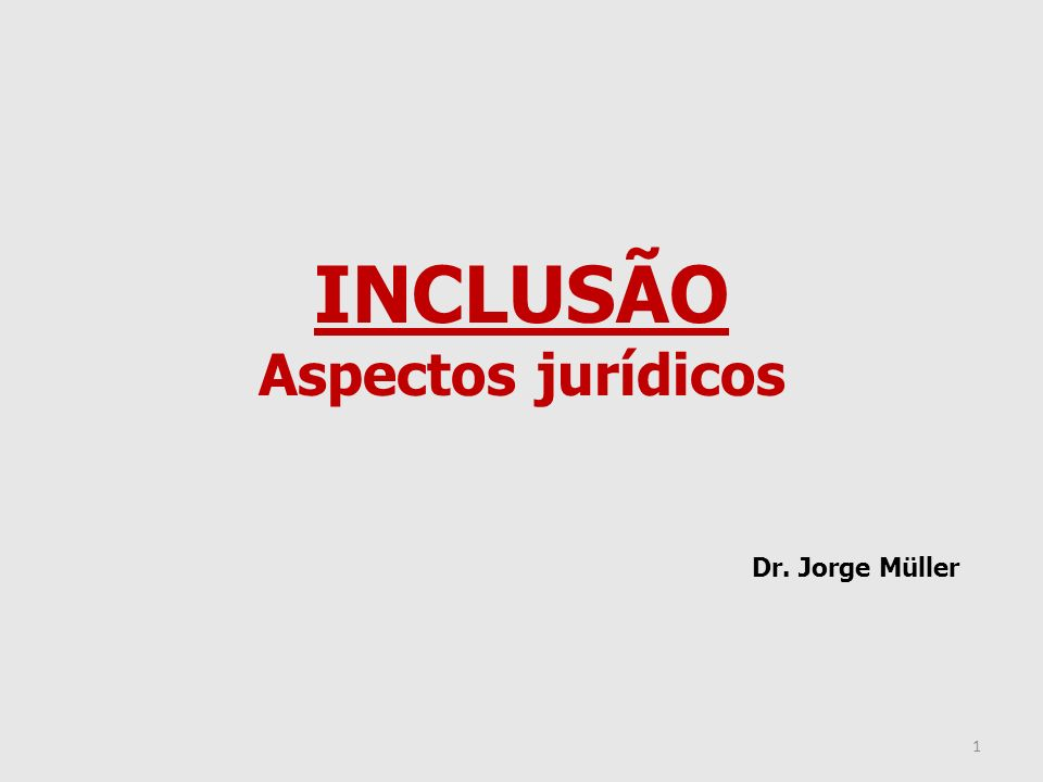 INCLUSÃO Aspectos jurídicos Dr. Jorge Müller 1