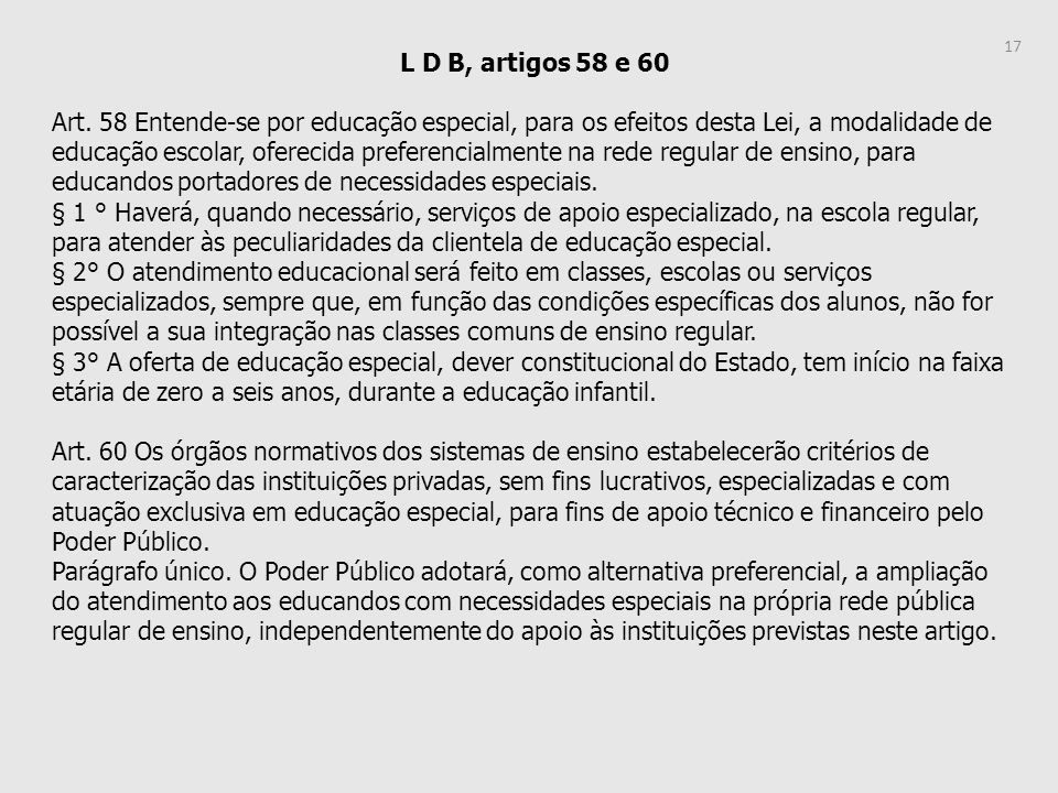 L D B, artigos 58 e 60 Art. 58 Entende-se por educação especial, para os efeitos desta Lei, a modalidade de educação escolar, oferecida preferencialme