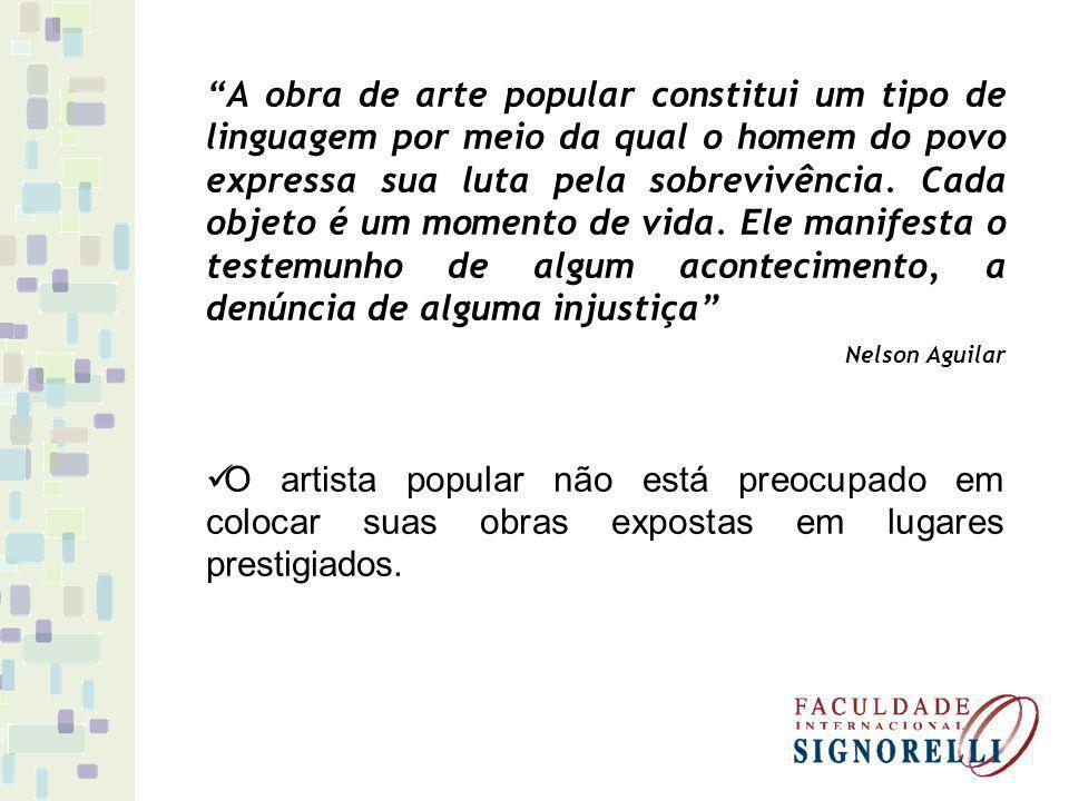 A obra de arte popular constitui um tipo de linguagem por meio da qual o homem do povo expressa sua luta pela sobrevivência. Cada objeto é um momento