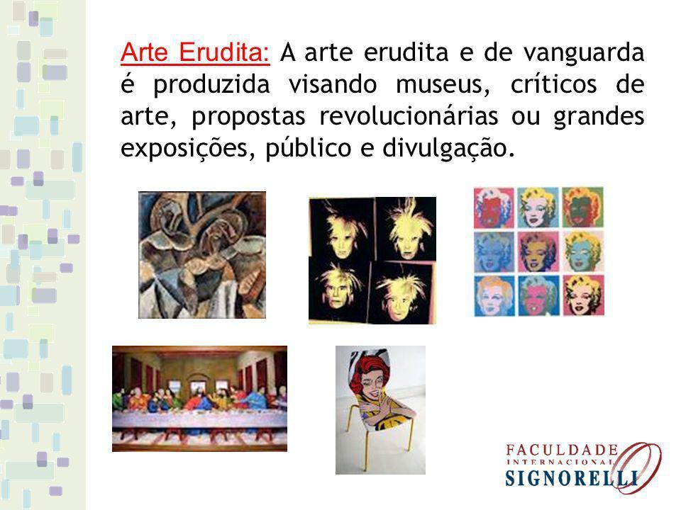 Arte Erudita: A arte erudita e de vanguarda é produzida visando museus, críticos de arte, propostas revolucionárias ou grandes exposições, público e divulgação.
