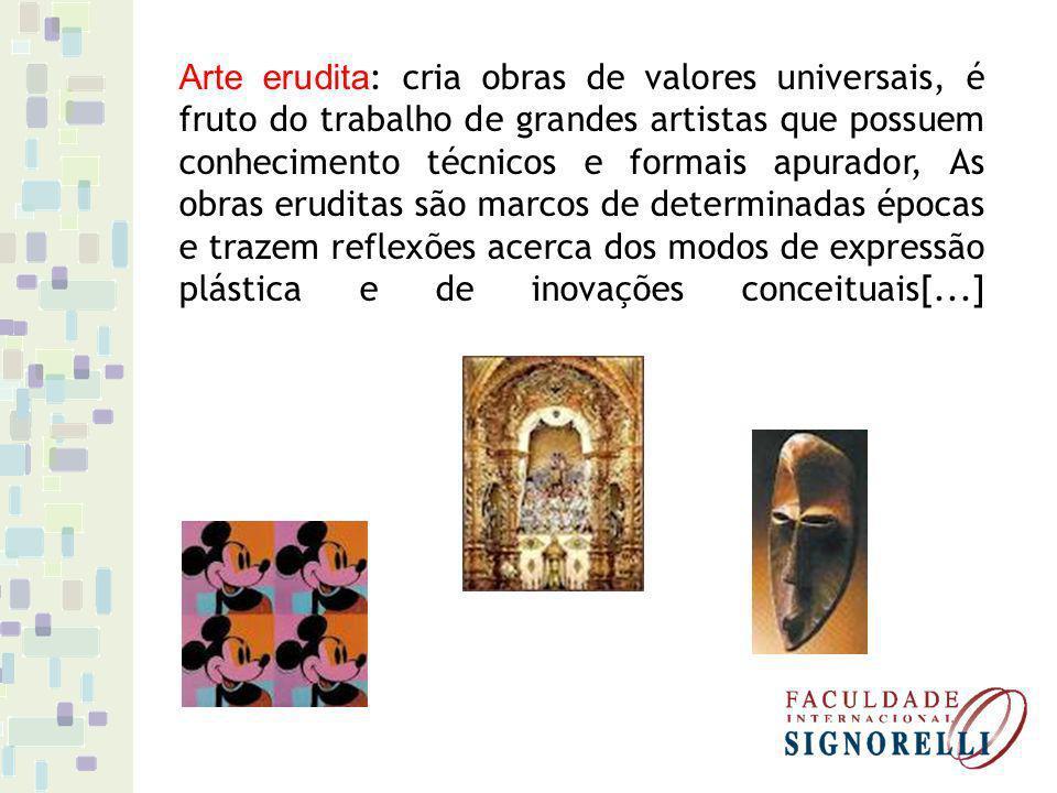 Arte erudita : cria obras de valores universais, é fruto do trabalho de grandes artistas que possuem conhecimento técnicos e formais apurador, As obra