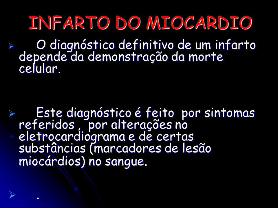 INFARTO DO MIOCARDIO O diagnóstico definitivo de um infarto depende da demonstração da morte celular. O diagnóstico definitivo de um infarto depende d