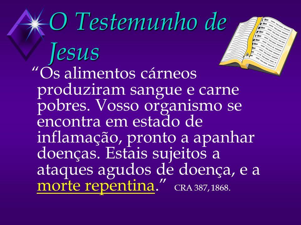O Testemunho de Jesus Os alimentos cárneos produziram sangue e carne pobres. Vosso organismo se encontra em estado de inflamação, pronto a apanhar doe