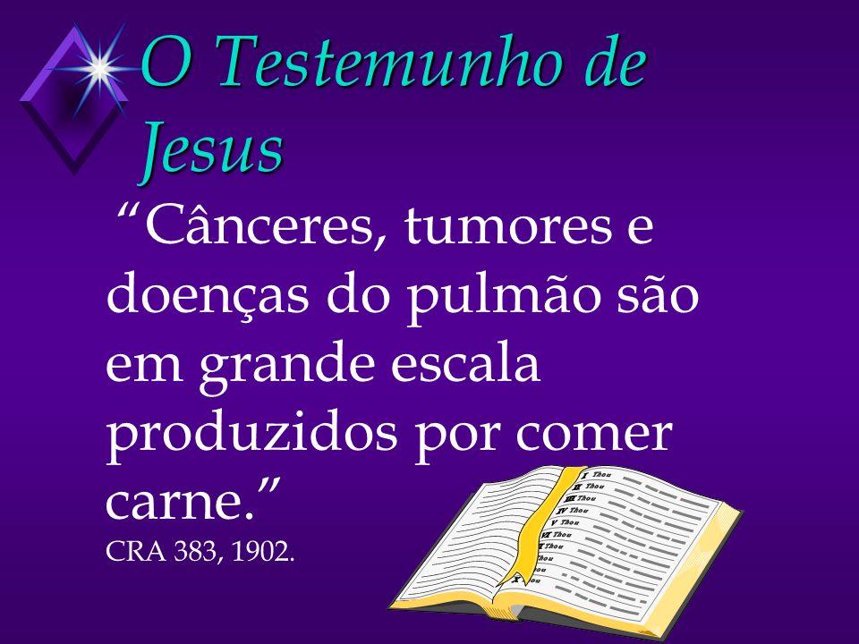 O Testemunho de Jesus Cânceres, tumores e doenças do pulmão são em grande escala produzidos por comer carne. CRA 383, 1902.