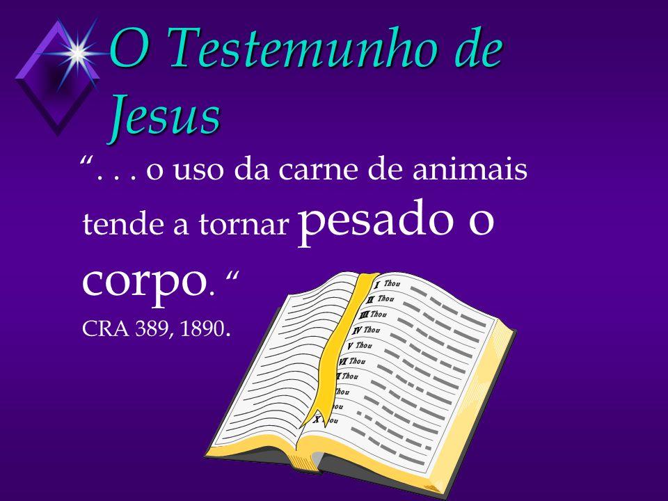 O Testemunho de Jesus... o uso da carne de animais tende a tornar pesado o corpo. CRA 389, 1890.