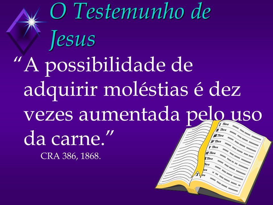 O Testemunho de Jesus A possibilidade de adquirir moléstias é dez vezes aumentada pelo uso da carne. CRA 386, 1868.