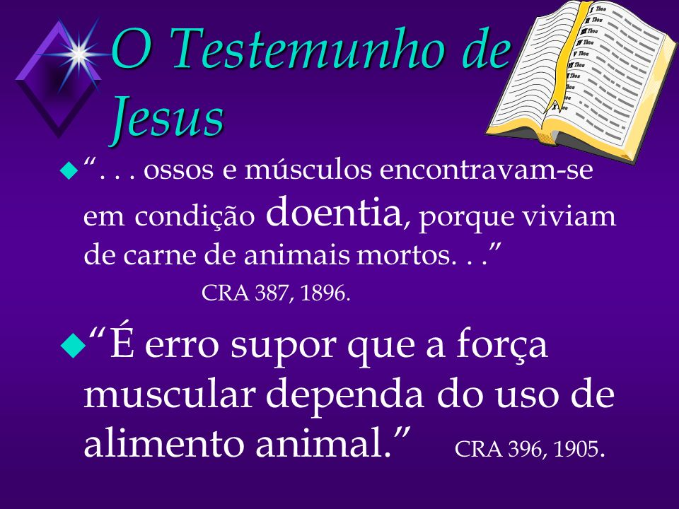 O Testemunho de Jesus u... ossos e músculos encontravam-se em condição doentia, porque viviam de carne de animais mortos... CRA 387, 1896. u É erro su