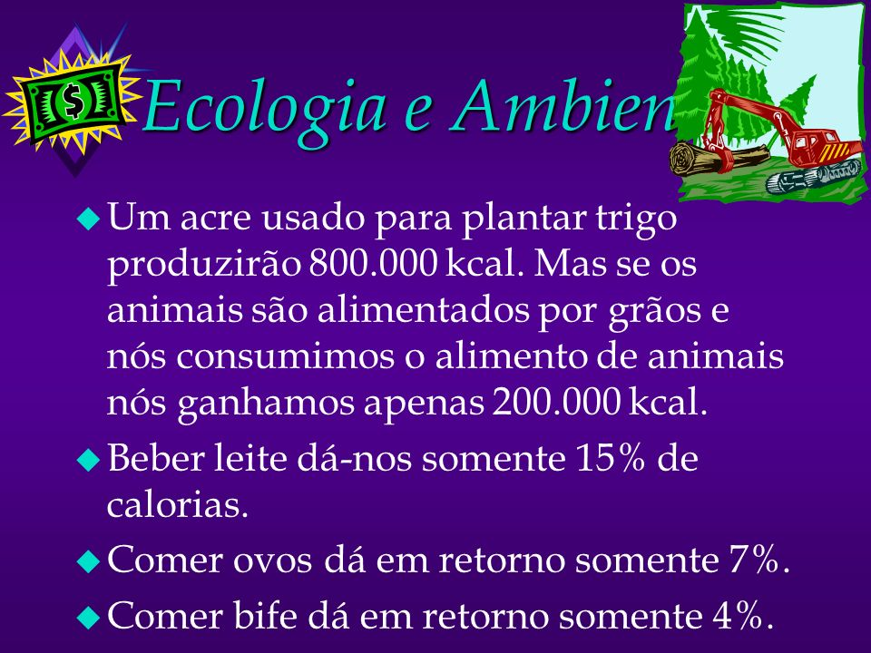 Ecologia e Ambiente u Um acre usado para plantar trigo produzirão 800.000 kcal. Mas se os animais são alimentados por grãos e nós consumimos o aliment