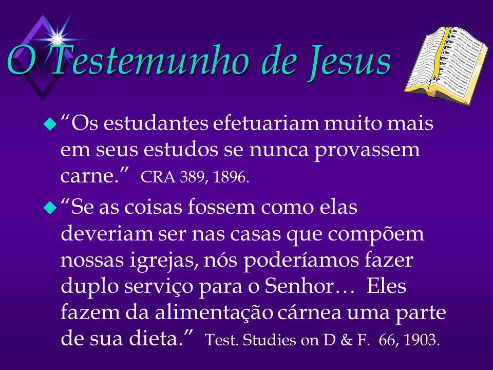 O Testemunho de Jesus u Os estudantes efetuariam muito mais em seus estudos se nunca provassem carne. CRA 389, 1896. u Se as coisas fossem como elas d