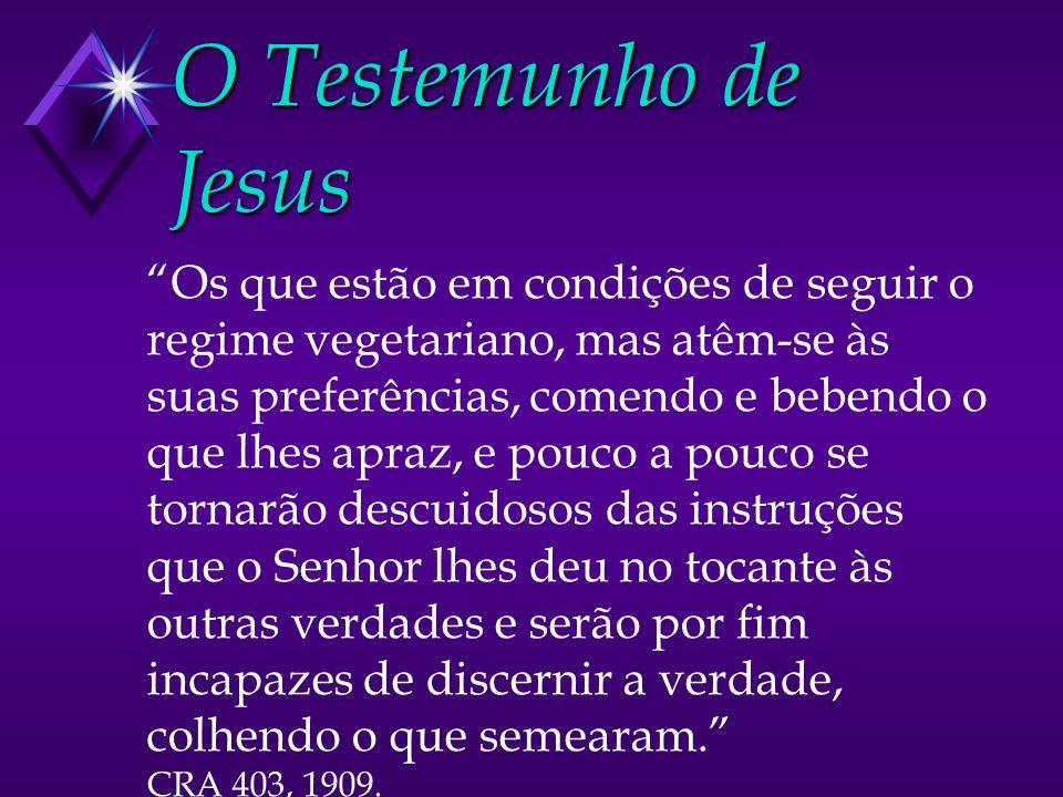 O Testemunho de Jesus Os que estão em condições de seguir o regime vegetariano, mas atêm-se às suas preferências, comendo e bebendo o que lhes apraz,