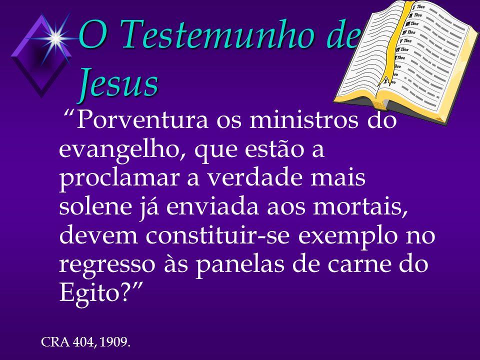 O Testemunho de Jesus Porventura os ministros do evangelho, que estão a proclamar a verdade mais solene já enviada aos mortais, devem constituir-se exemplo no regresso às panelas de carne do Egito.