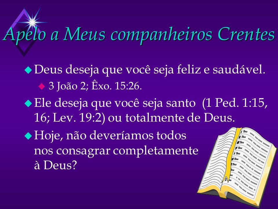 Apelo a Meus companheiros Crentes u Deus deseja que você seja feliz e saudável. u 3 João 2; Êxo. 15:26. u Ele deseja que você seja santo (1 Ped. 1:15,