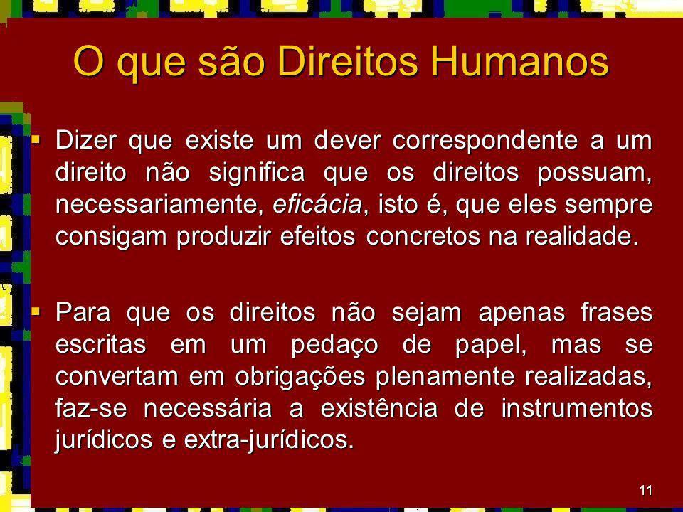 11 O que são Direitos Humanos Dizer que existe um dever correspondente a um direito não significa que os direitos possuam, necessariamente, eficácia, isto é, que eles sempre consigam produzir efeitos concretos na realidade.