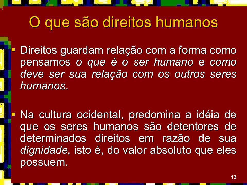 13 O que são direitos humanos Direitos guardam relação com a forma como pensamos o que é o ser humano e como deve ser sua relação com os outros seres