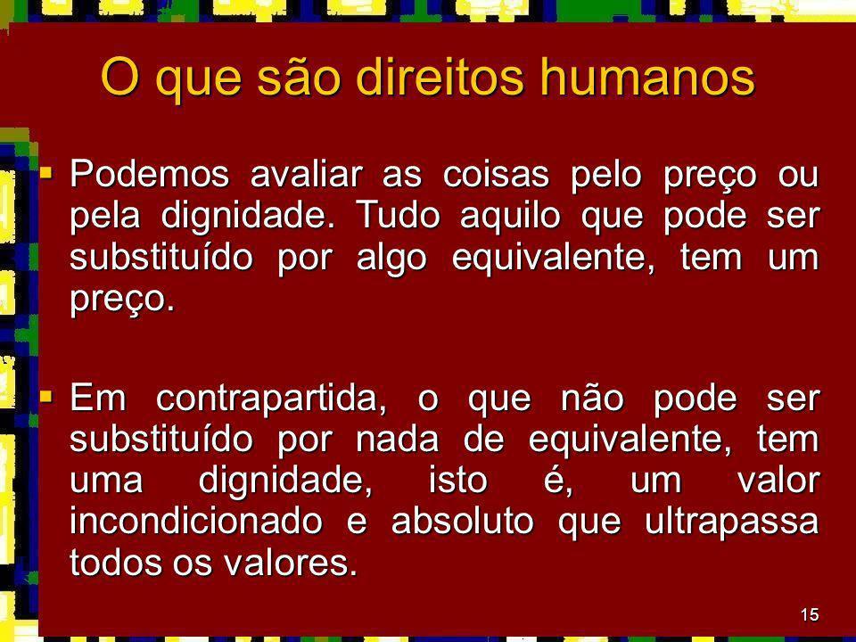 15 O que são direitos humanos Podemos avaliar as coisas pelo preço ou pela dignidade. Tudo aquilo que pode ser substituído por algo equivalente, tem u