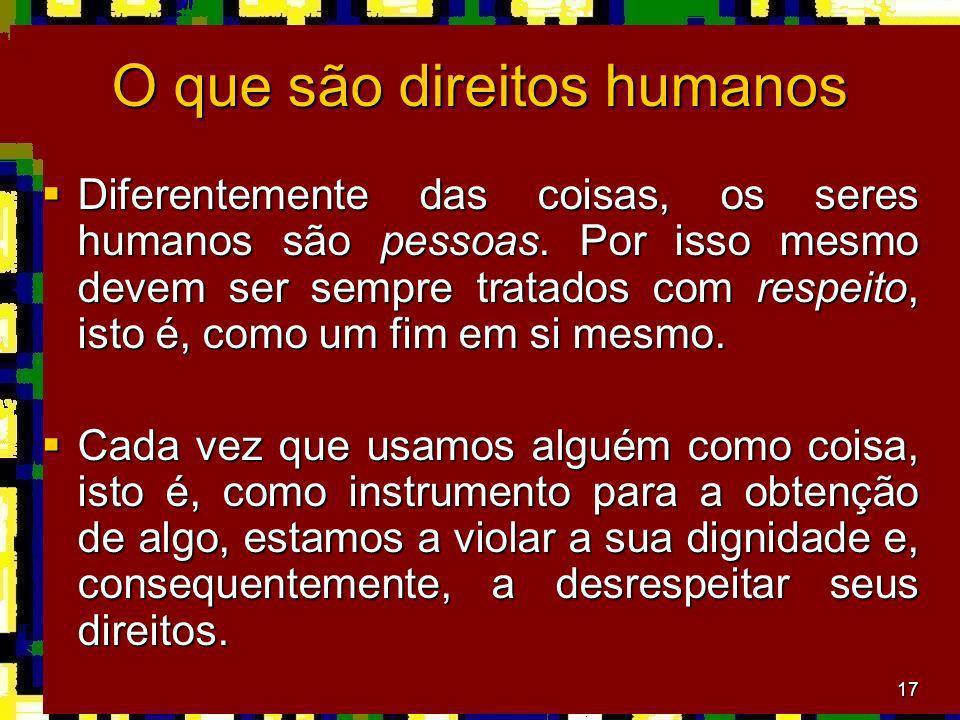17 O que são direitos humanos Diferentemente das coisas, os seres humanos são pessoas. Por isso mesmo devem ser sempre tratados com respeito, isto é,