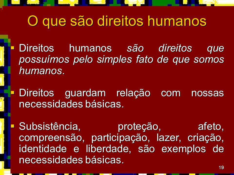 19 O que são direitos humanos Direitos humanos são direitos que possuímos pelo simples fato de que somos humanos. Direitos humanos são direitos que po