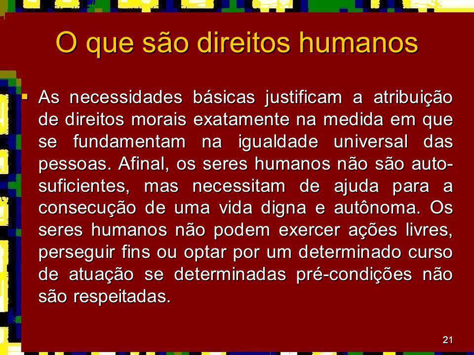 21 O que são direitos humanos As necessidades básicas justificam a atribuição de direitos morais exatamente na medida em que se fundamentam na igualdade universal das pessoas.