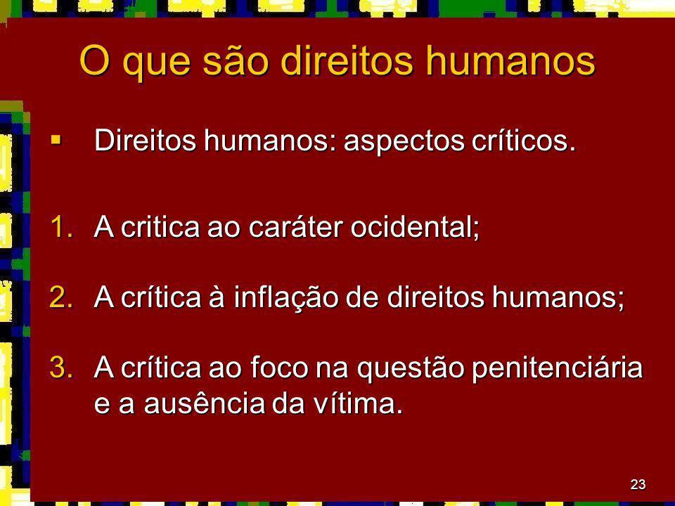 23 O que são direitos humanos Direitos humanos: aspectos críticos. Direitos humanos: aspectos críticos. 1.A critica ao caráter ocidental; 2.A crítica