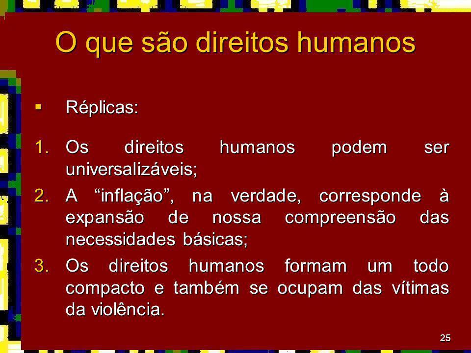 25 O que são direitos humanos Réplicas: Réplicas: 1.Os direitos humanos podem ser universalizáveis; 2.A inflação, na verdade, corresponde à expansão de nossa compreensão das necessidades básicas; 3.Os direitos humanos formam um todo compacto e também se ocupam das vítimas da violência.