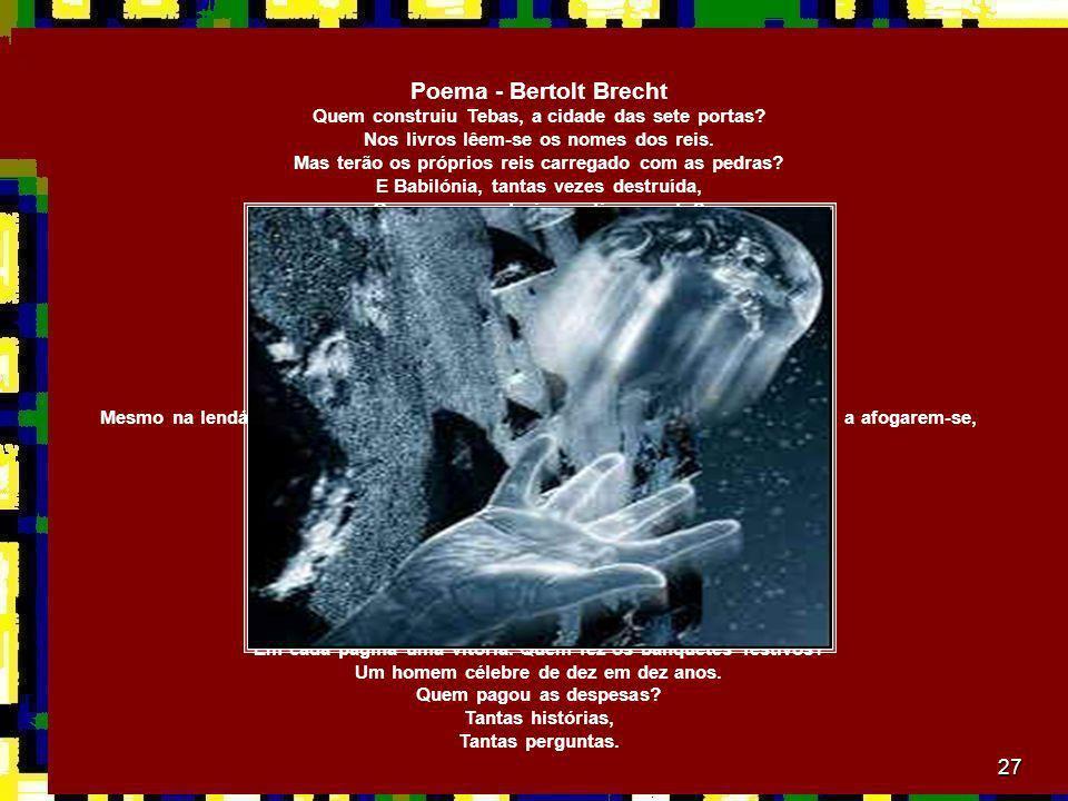 27 Poema - Bertolt Brecht Quem construiu Tebas, a cidade das sete portas? Nos livros lêem-se os nomes dos reis. Mas terão os próprios reis carregado c