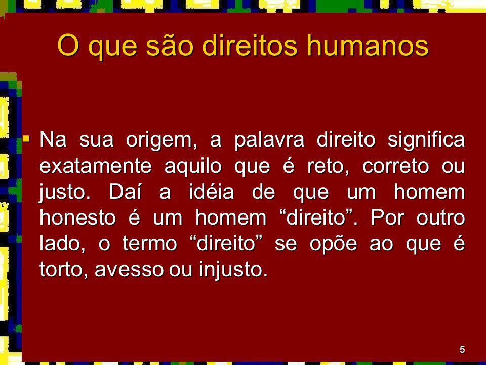 5 O que são direitos humanos Na sua origem, a palavra direito significa exatamente aquilo que é reto, correto ou justo. Daí a idéia de que um homem ho