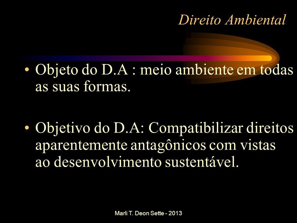 Marli T. Deon Sette - 2013 Direito Ambiental Objeto do D.A : meio ambiente em todas as suas formas. Objetivo do D.A: Compatibilizar direitos aparentem