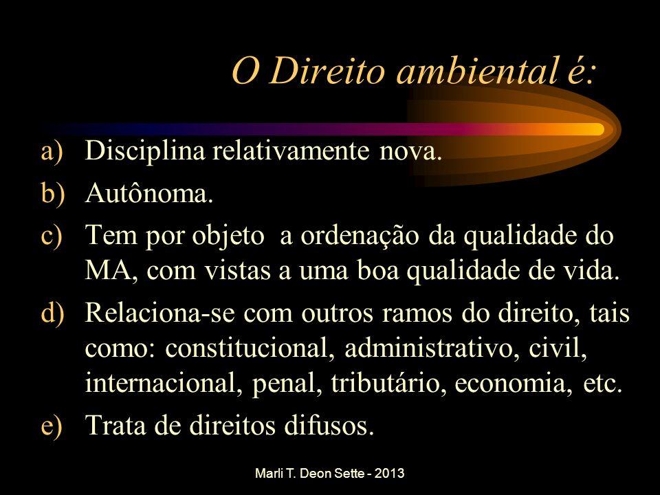 Marli T. Deon Sette - 2013 O Direito ambiental é: a)Disciplina relativamente nova. b)Autônoma. c)Tem por objeto a ordenação da qualidade do MA, com vi