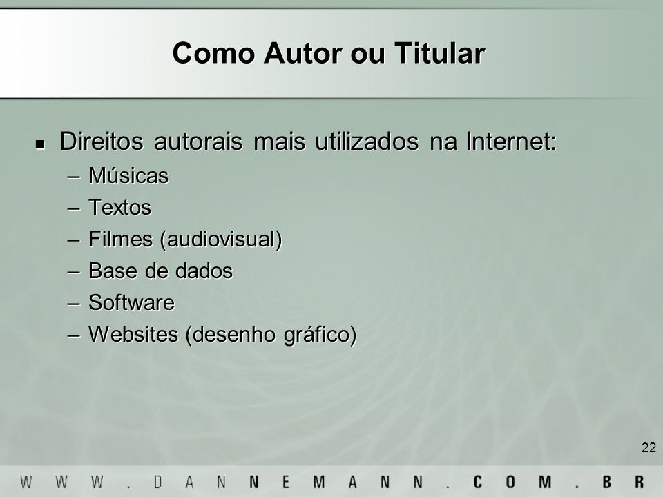 22 Como Autor ou Titular Direitos autorais mais utilizados na Internet: –Músicas –Textos –Filmes (audiovisual) –Base de dados –Software –Websites (des