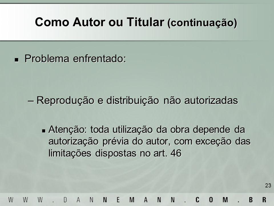 23 Como Autor ou Titular (continuação) Problema enfrentado: –Reprodução e distribuição não autorizadas Atenção: toda utilização da obra depende da aut