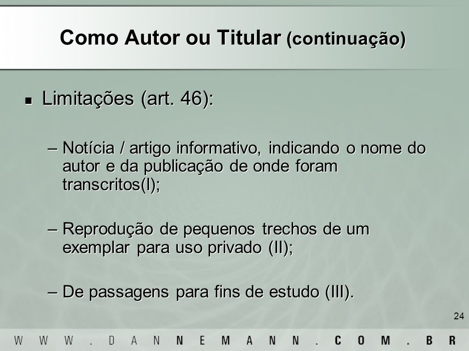 24 Como Autor ou Titular (continuação) Limitações (art. 46): –Notícia / artigo informativo, indicando o nome do autor e da publicação de onde foram tr