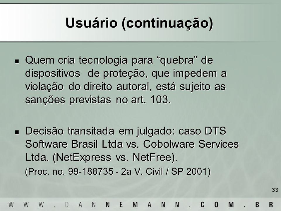 33 Usuário (continuação) Quem cria tecnologia para quebra de dispositivos de proteção, que impedem a violação do direito autoral, está sujeito as sanç
