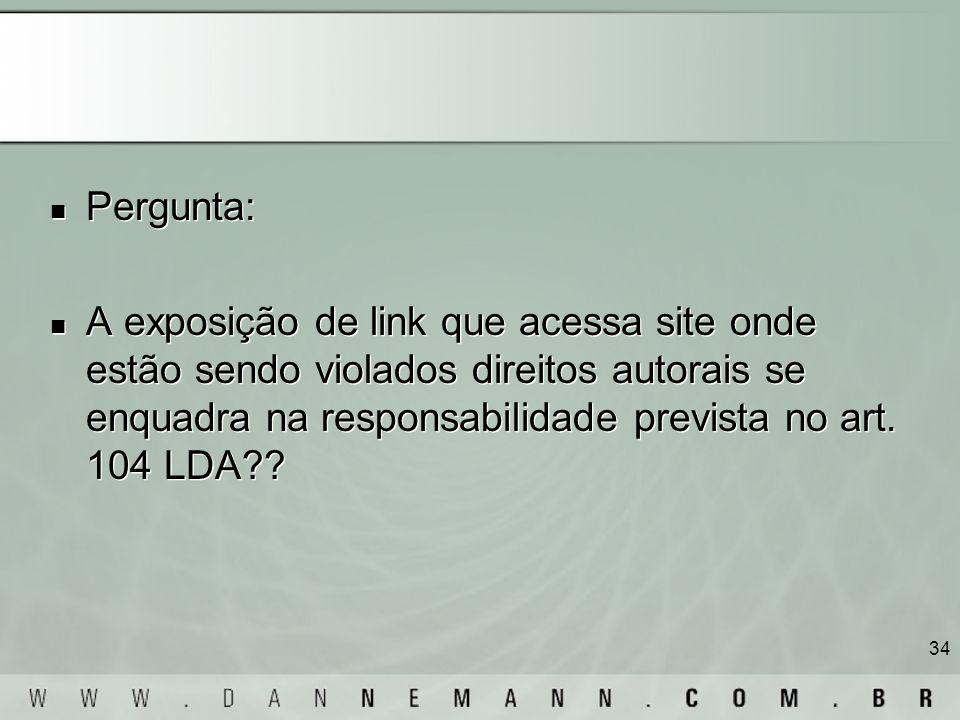 34 Pergunta: A exposição de link que acessa site onde estão sendo violados direitos autorais se enquadra na responsabilidade prevista no art. 104 LDA?