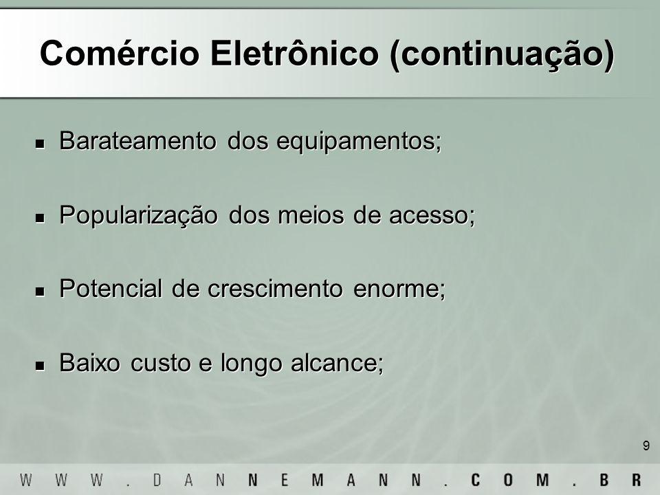 9 Comércio Eletrônico (continuação) Barateamento dos equipamentos; Popularização dos meios de acesso; Potencial de crescimento enorme; Baixo custo e l
