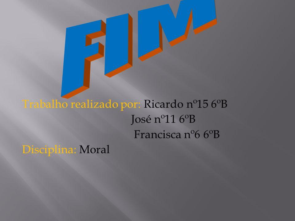 Trabalho realizado por: Ricardo nº15 6ºB José nº11 6ºB Francisca nº6 6ºB Disciplina: Moral