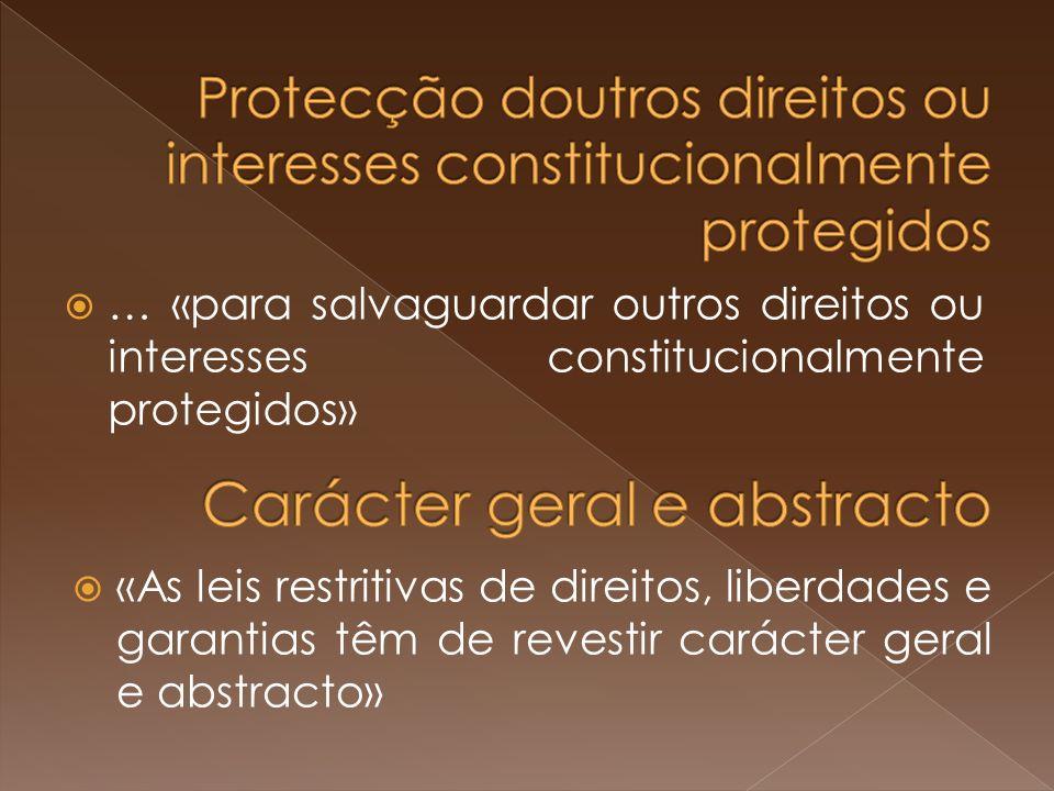 … «para salvaguardar outros direitos ou interesses constitucionalmente protegidos» «As leis restritivas de direitos, liberdades e garantias têm de revestir carácter geral e abstracto»