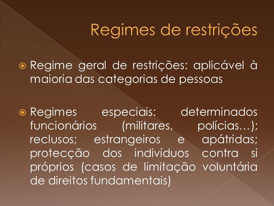Regime geral de restrições: aplicável à maioria das categorias de pessoas Regimes especiais: determinados funcionários (militares, polícias…); reclusos; estrangeiros e apátridas; protecção dos indivíduos contra si próprios (casos de limitação voluntária de direitos fundamentais)
