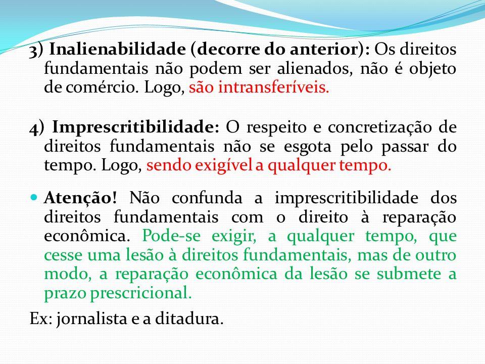 3) Inalienabilidade (decorre do anterior): Os direitos fundamentais não podem ser alienados, não é objeto de comércio. Logo, são intransferíveis. 4) I